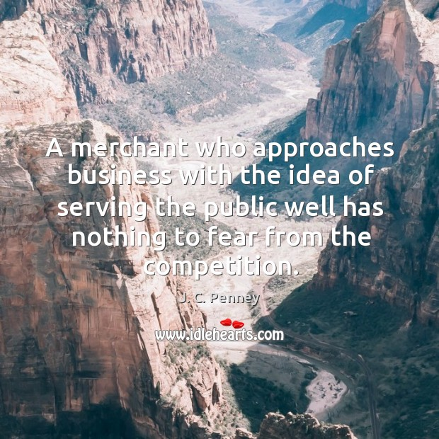 A merchant who approaches business with the idea of serving the public well has nothing to fear from the competition. Image