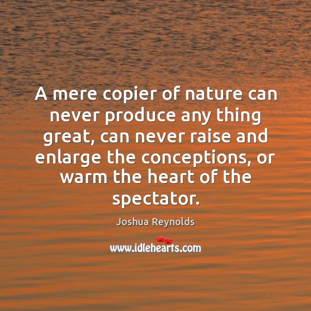 A mere copier of nature can never produce any thing great, can Joshua Reynolds Picture Quote