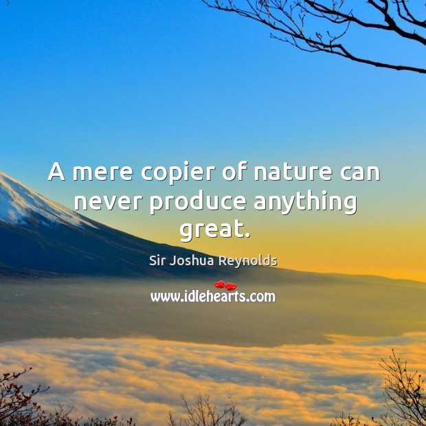 A mere copier of nature can never produce anything great. Image