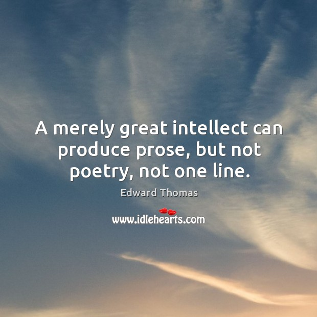 A merely great intellect can produce prose, but not poetry, not one line. Image
