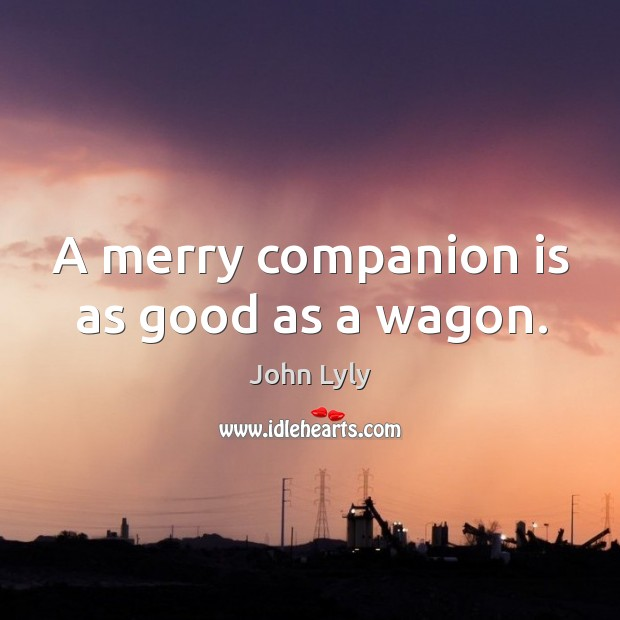 A merry companion is as good as a wagon. Image