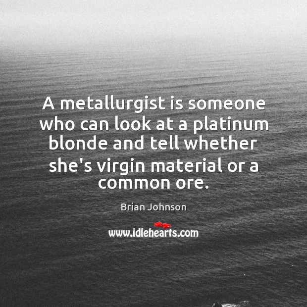 Image, A metallurgist is someone who can look at a platinum blonde and