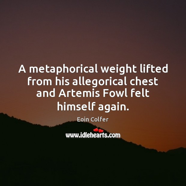 A metaphorical weight lifted from his allegorical chest and Artemis Fowl felt Eoin Colfer Picture Quote