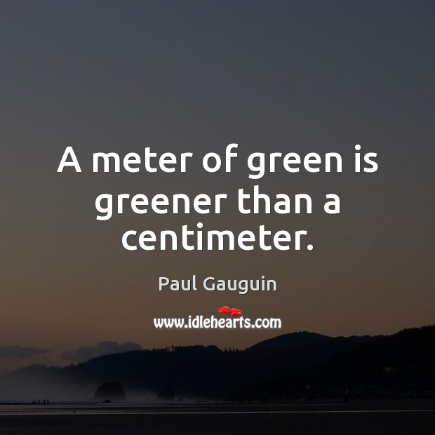Image, A meter of green is greener than a centimeter.