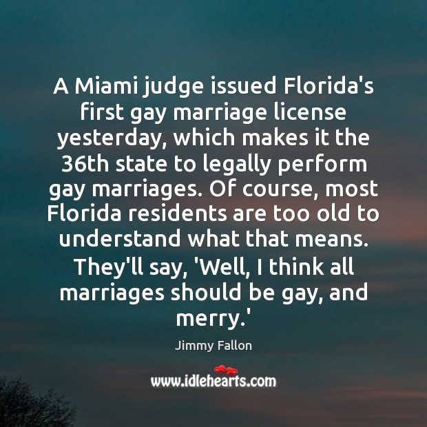 A Miami judge issued Florida's first gay marriage license yesterday, which makes Jimmy Fallon Picture Quote