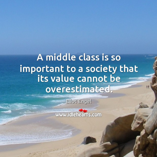 A middle class is so important to a society that its value cannot be overestimated. Image