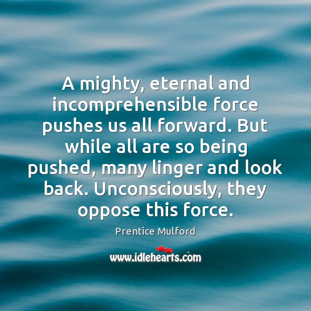 A mighty, eternal and incomprehensible force pushes us all forward. But while Image