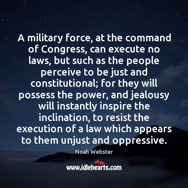 A military force, at the command of Congress, can execute no laws, Image