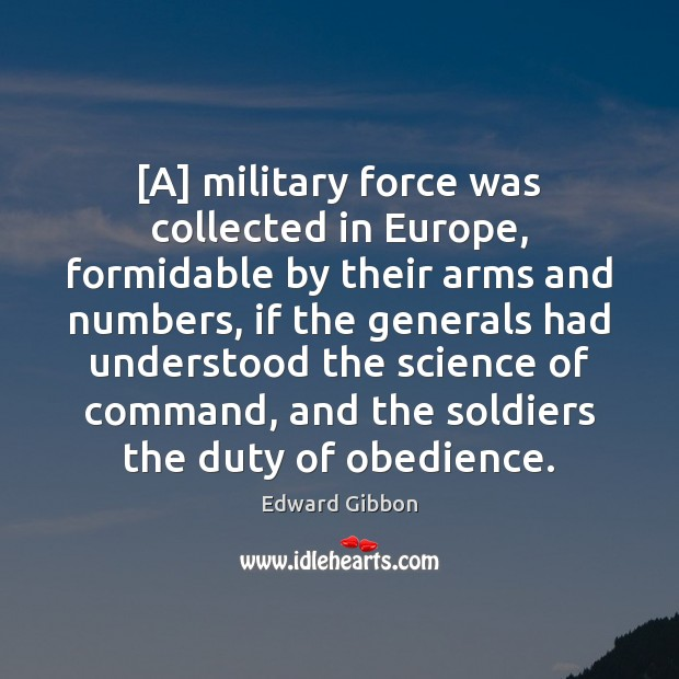 [A] military force was collected in Europe, formidable by their arms and Edward Gibbon Picture Quote