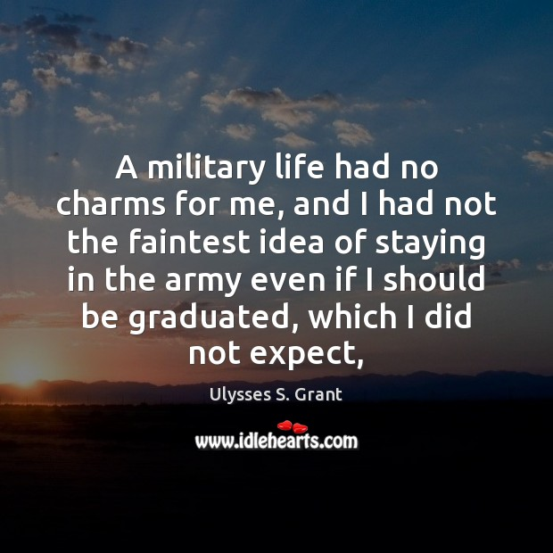 A military life had no charms for me, and I had not Ulysses S. Grant Picture Quote