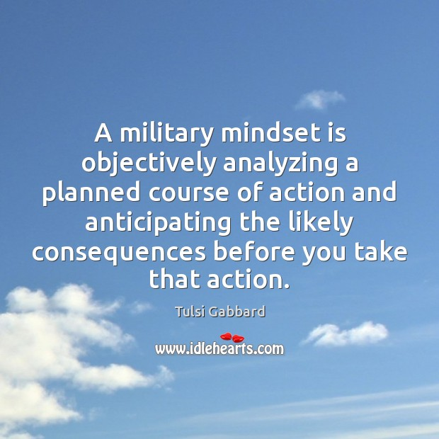 A military mindset is objectively analyzing a planned course of action and Tulsi Gabbard Picture Quote
