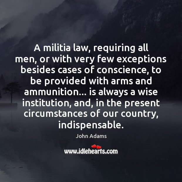 A militia law, requiring all men, or with very few exceptions besides John Adams Picture Quote