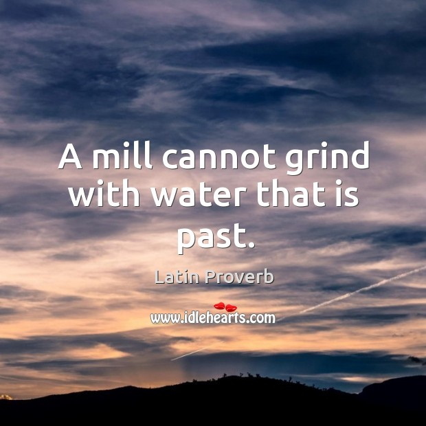 Image, A mill cannot grind with water that is past.