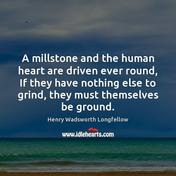 Image, A millstone and the human heart are driven ever round, If they