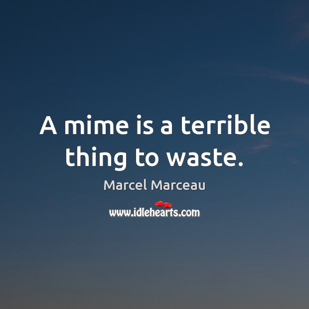 A mime is a terrible thing to waste. Image