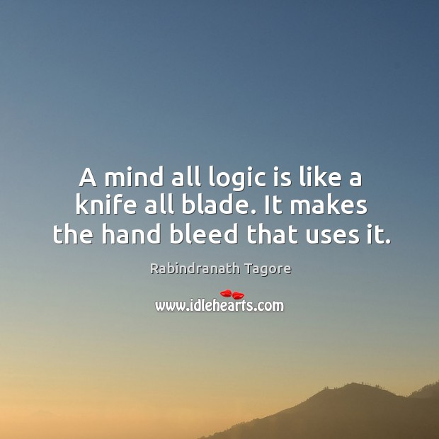 Image, A mind all logic is like a knife all blade. It makes the hand bleed that uses it.