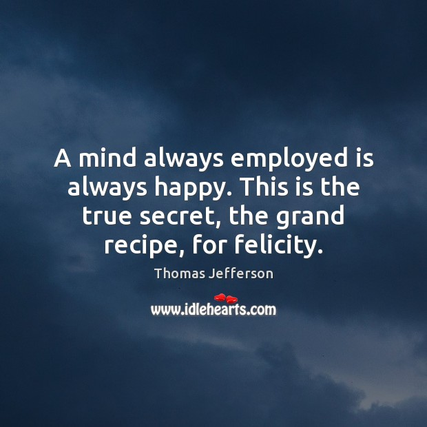 A mind always employed is always happy. This is the true secret, Thomas Jefferson Picture Quote