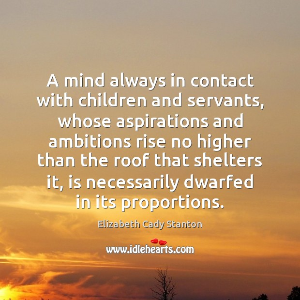 A mind always in contact with children and servants, whose aspirations and Elizabeth Cady Stanton Picture Quote