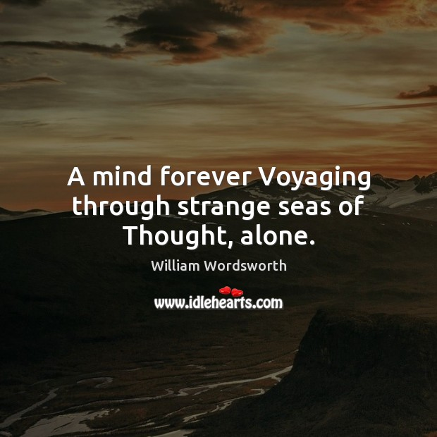 A mind forever Voyaging through strange seas of Thought, alone. Image