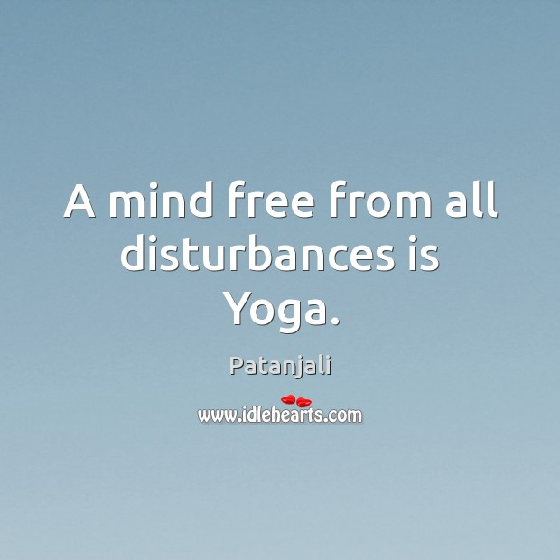A mind free from all disturbances is Yoga. Patanjali Picture Quote