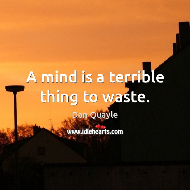 A mind is a terrible thing to waste. Image