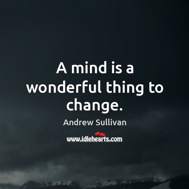 A mind is a wonderful thing to change. Andrew Sullivan Picture Quote