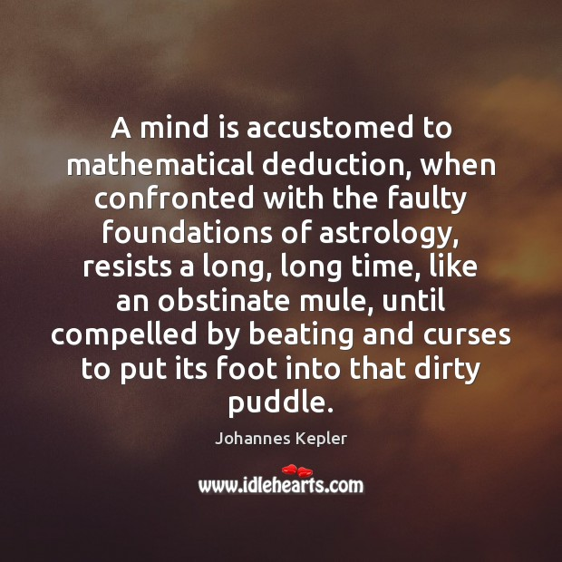 Image, A mind is accustomed to mathematical deduction, when confronted with the faulty