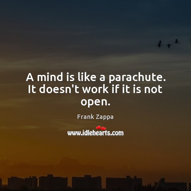 A mind is like a parachute. It doesn't work if it is not open. Image