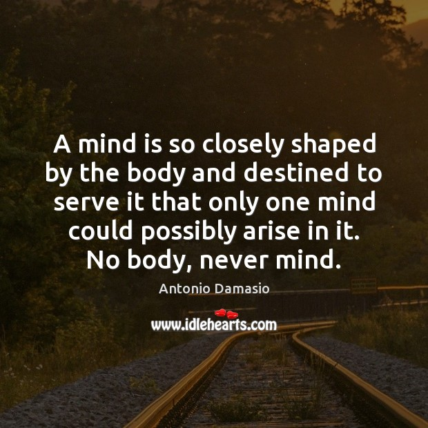Image, A mind is so closely shaped by the body and destined to