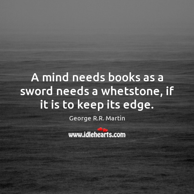 A mind needs books as a sword needs a whetstone, if it is to keep its edge. George R.R. Martin Picture Quote