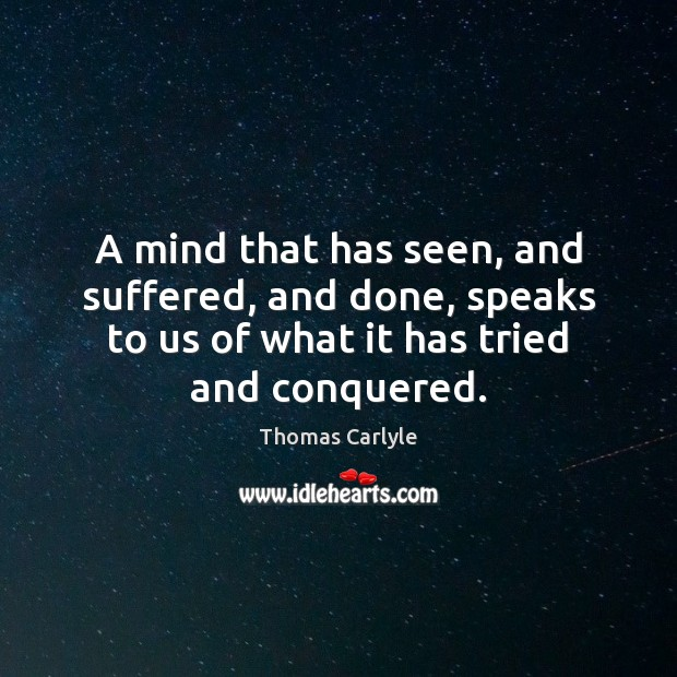 A mind that has seen, and suffered, and done, speaks to us Thomas Carlyle Picture Quote