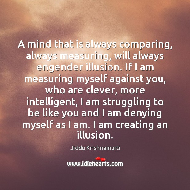 A mind that is always comparing, always measuring, will always engender illusion. Clever Quotes Image
