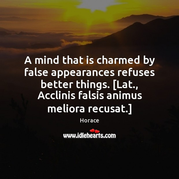 Image, A mind that is charmed by false appearances refuses better things. [Lat.,