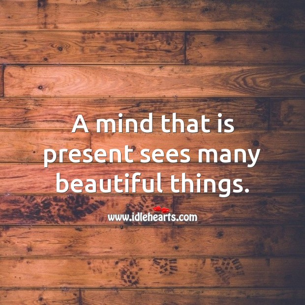 Image, A mind that is present sees many beautiful things.