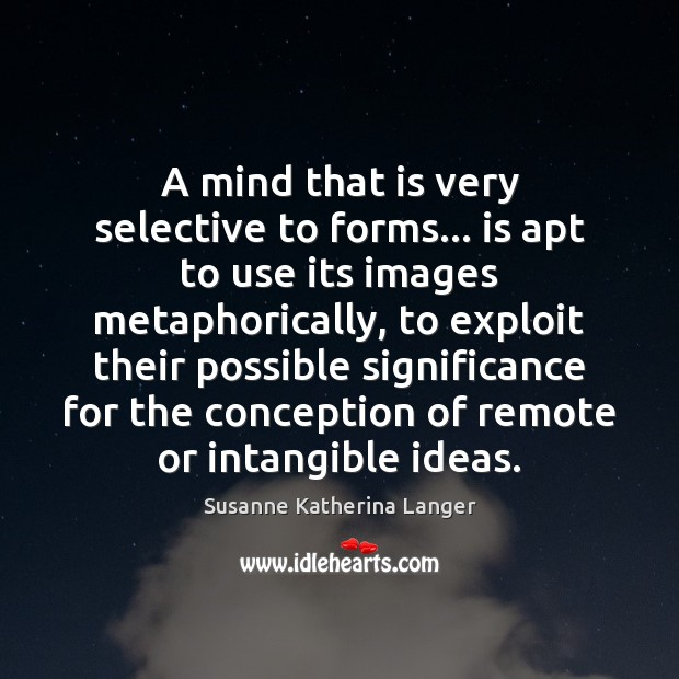 A mind that is very selective to forms… is apt to use Susanne Katherina Langer Picture Quote