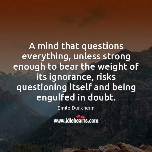A mind that questions everything, unless strong enough to bear the weight Emile Durkheim Picture Quote