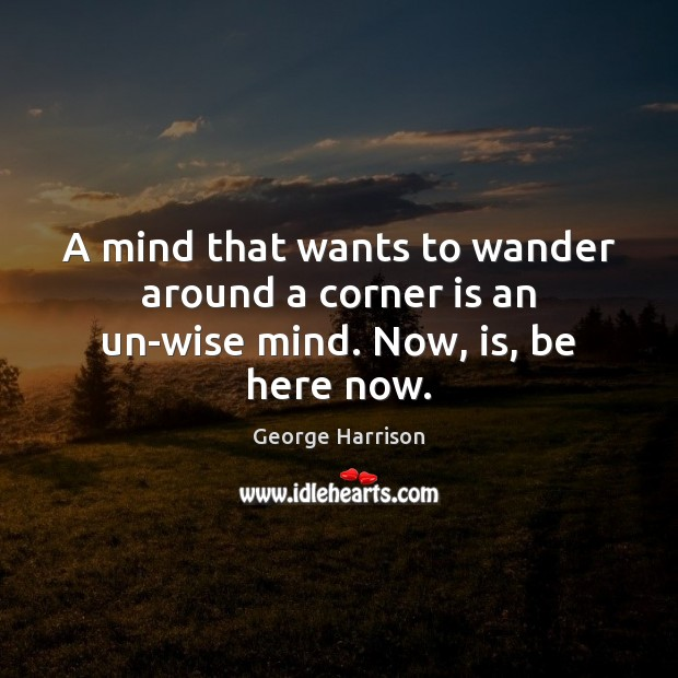 A mind that wants to wander around a corner is an un-wise mind. Now, is, be here now. George Harrison Picture Quote
