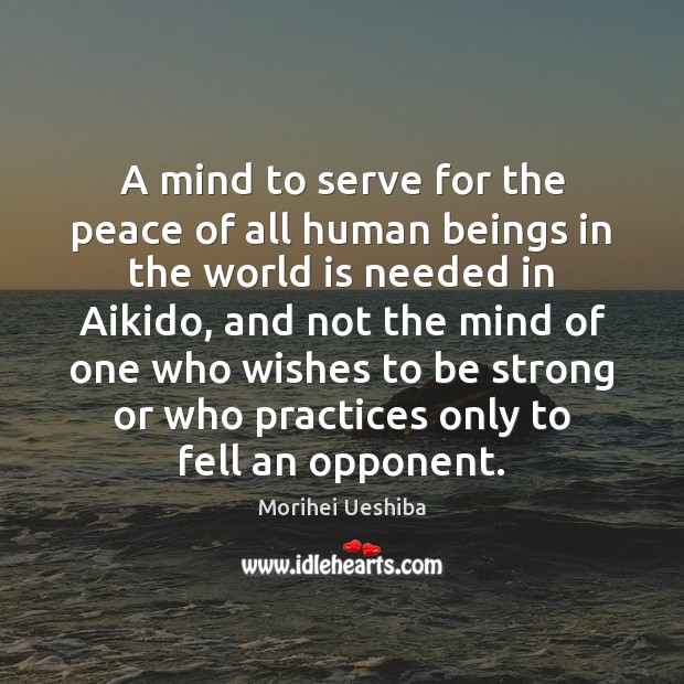 A mind to serve for the peace of all human beings in Morihei Ueshiba Picture Quote