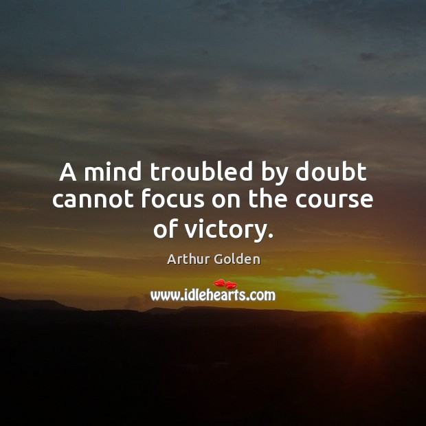 A mind troubled by doubt cannot focus on the course of victory. Arthur Golden Picture Quote