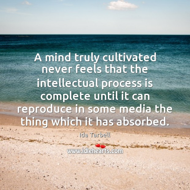 A mind truly cultivated never feels that the intellectual process is complete Image