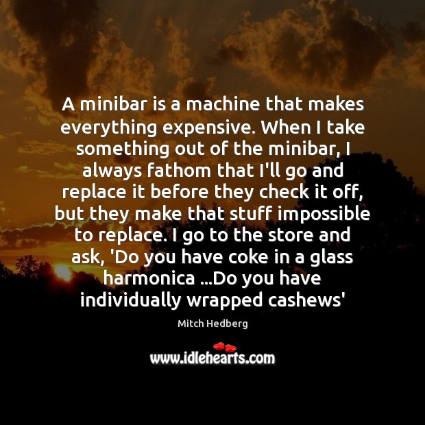 A minibar is a machine that makes everything expensive. When I take Mitch Hedberg Picture Quote