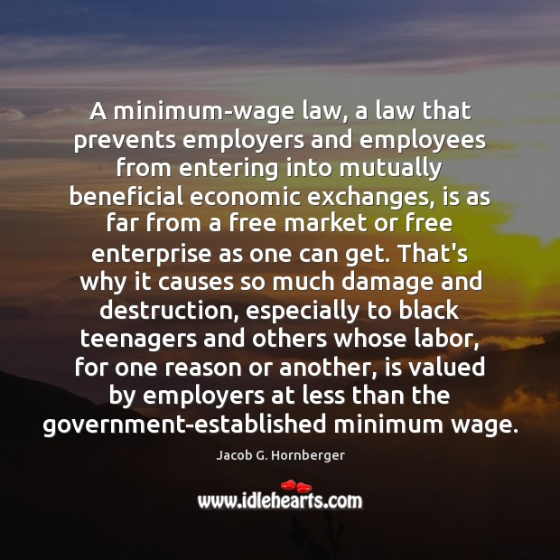 A minimum-wage law, a law that prevents employers and employees from entering Jacob G. Hornberger Picture Quote