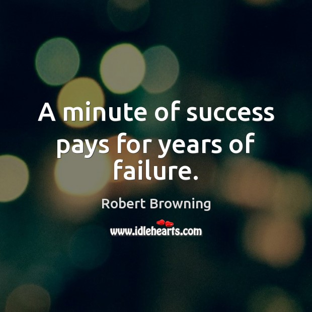 A minute of success pays for years of failure. Robert Browning Picture Quote