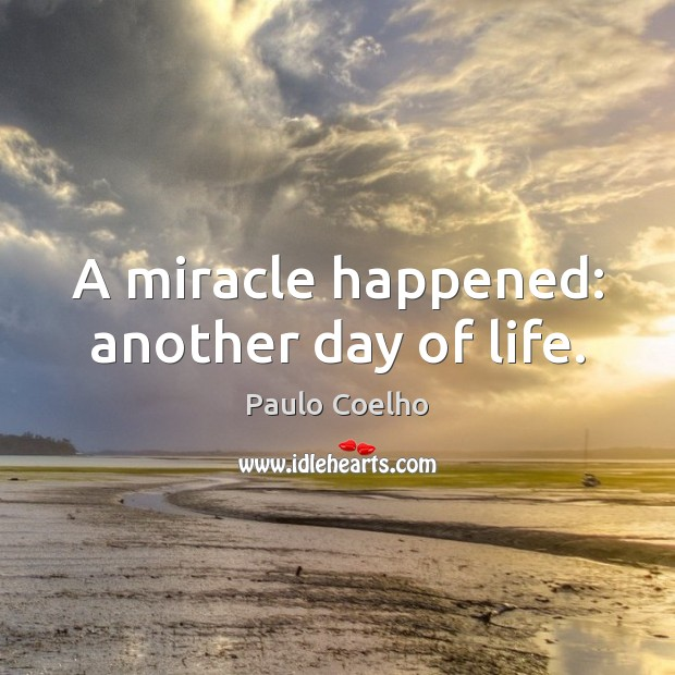 A miracle happened: another day of life. Paulo Coelho Picture Quote