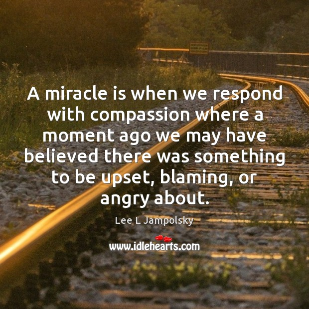 A miracle is when we respond with compassion where a moment ago Lee L Jampolsky Picture Quote