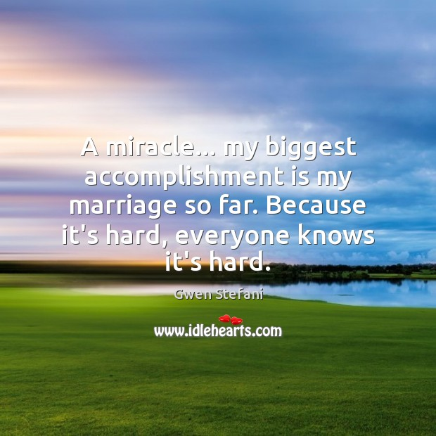 A miracle… my biggest accomplishment is my marriage so far. Because it's Gwen Stefani Picture Quote