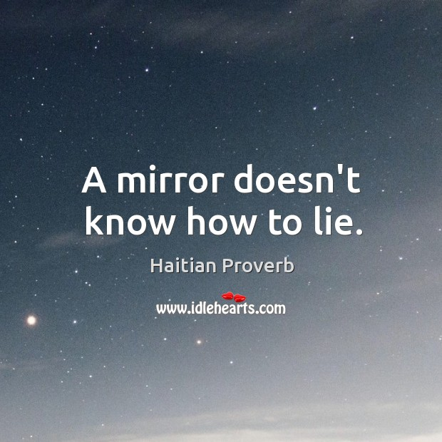 A mirror doesn't know how to lie. Haitian Proverbs Image
