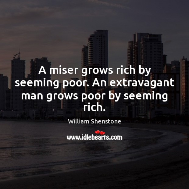 A miser grows rich by seeming poor. An extravagant man grows poor by seeming rich. William Shenstone Picture Quote