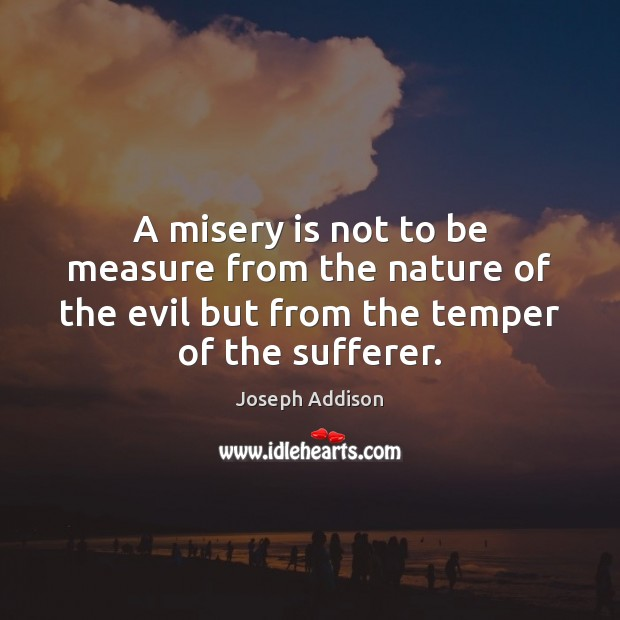 A misery is not to be measure from the nature of the Image