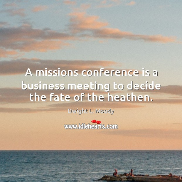 A missions conference is a business meeting to decide the fate of the heathen. Image